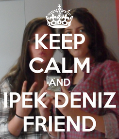 Poster: KEEP CALM AND IPEK DENIZ FRIEND