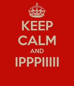 Poster: KEEP CALM AND IPPPIIIII