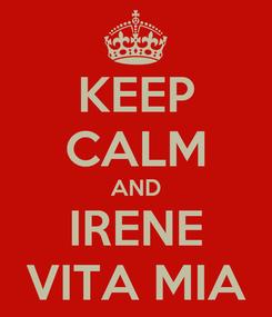 Poster: KEEP CALM AND IRENE VITA MIA
