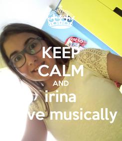 Poster: KEEP CALM AND irina i love musically