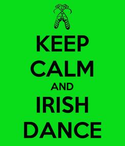 Poster: KEEP CALM AND IRISH DANCE