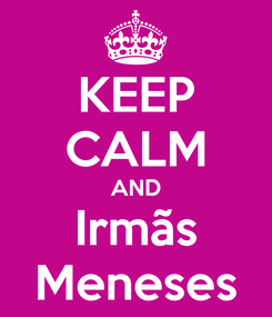 Poster: KEEP CALM AND Irmãs Meneses
