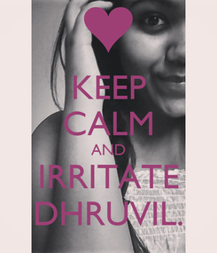 Poster: KEEP CALM AND IRRITATE DHRUVIL.