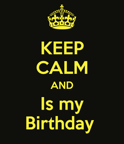 Poster: KEEP CALM AND Is my Birthday