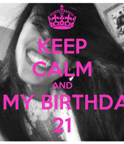 Poster: KEEP CALM AND IS MY BIRTHDAY 21