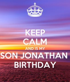 Poster: KEEP CALM AND IS MY SON JONATHAN  BIRTHDAY
