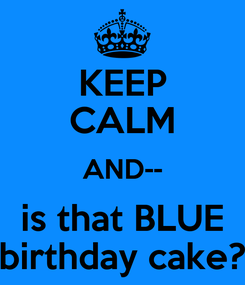 Poster: KEEP CALM AND-- is that BLUE birthday cake?