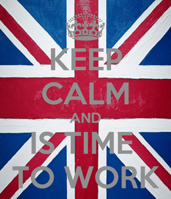 Poster: KEEP CALM AND IS TIME  TO WORK