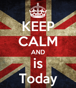 Poster: KEEP CALM AND is Today