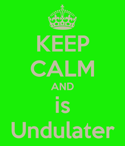 Poster: KEEP CALM AND is Undulater
