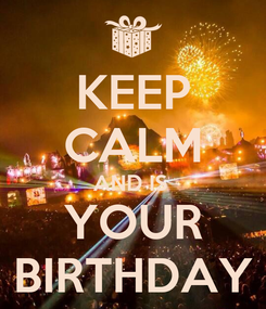 Poster: KEEP CALM AND IS  YOUR BIRTHDAY