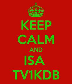 Poster: KEEP CALM AND ISA  TV1KDB