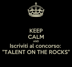 "Poster: KEEP CALM AND Iscriviti al concorso:  ""TALENT ON THE ROCKS"""
