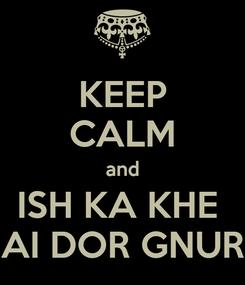 Poster: KEEP CALM and ISH KA KHE  AI DOR GNUR