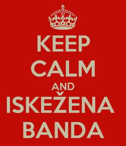 Poster: KEEP CALM AND ISKEŽENA  BANDA