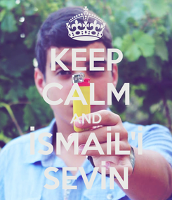 Poster: KEEP CALM AND İSMAİL'İ SEVİN