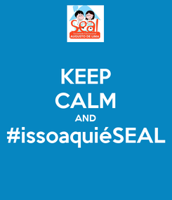 Poster: KEEP CALM AND #issoaquiéSEAL