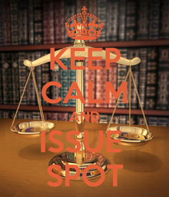 Poster: KEEP CALM AND ISSUE  SPOT