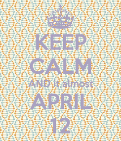 Poster: KEEP CALM AND it almost APRIL 12
