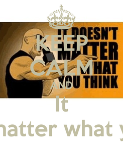 Poster: KEEP CALM AND It Doesn't matter what you think