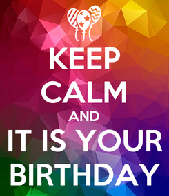 Poster: KEEP CALM AND IT IS YOUR BIRTHDAY
