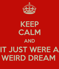 Poster: KEEP CALM AND IT JUST WERE A WEIRD DREAM