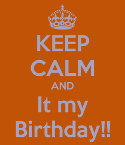 Poster: KEEP CALM AND It my Birthday!!