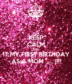 Poster: KEEP CALM AND IT MY FIRST BIRTHDAY AS A MOM ...... !!!!
