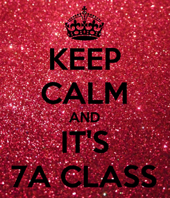 Poster: KEEP CALM AND IT'S 7A CLASS