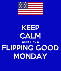 Poster: KEEP CALM AND IT'S A FLIPPING GOOD MONDAY