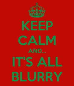 Poster: KEEP CALM AND... IT'S ALL BLURRY