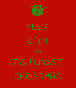 """Poster: KEEP CALM AND IT""""S ALMOST  CHRISTMAS"""