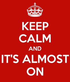 Poster: KEEP CALM AND IT'S ALMOST ON