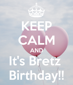 Poster: KEEP CALM AND It's Bretz  Birthday!!