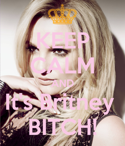 Poster: KEEP CALM AND It's Britney  BITCH!