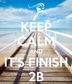 Poster: KEEP CALM AND IT'S FINISH 2B