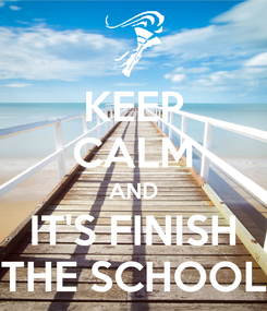 Poster: KEEP CALM AND IT'S FINISH THE SCHOOL