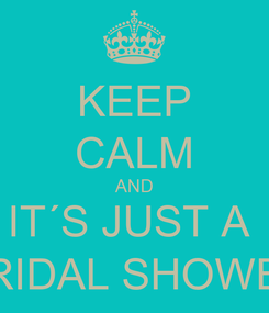Poster: KEEP CALM AND IT´S JUST A  BRIDAL SHOWER