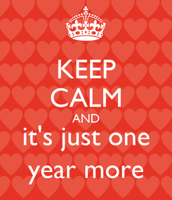 Poster: KEEP CALM AND it's just one year more