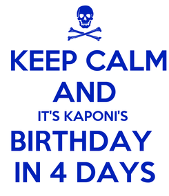 Poster:  KEEP CALM AND IT'S KAPONI'S  BIRTHDAY  IN 4 DAYS