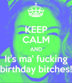 Poster: KEEP CALM AND It's ma' fucking birthday bitches!