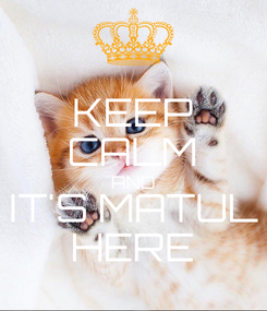Poster: KEEP CALM AND IT'S MATUL HERE❣