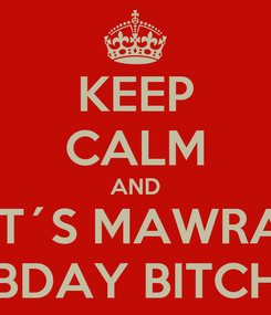 Poster: KEEP CALM AND IT´S MAWRA BDAY BITCH