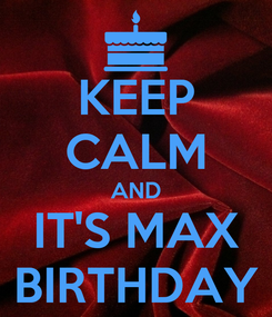 Poster: KEEP CALM AND IT'S MAX BIRTHDAY