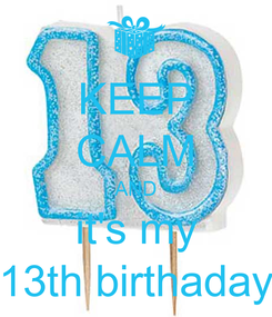 Poster: KEEP CALM AND it's my 13th birthaday