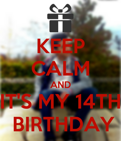 Poster: KEEP CALM AND IT'S MY 14TH  BIRTHDAY