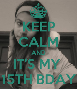 Poster: KEEP CALM AND IT'S MY  15TH BDAY