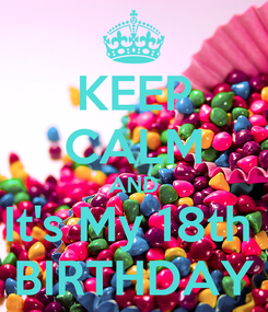 Poster: KEEP CALM AND It's My 18th  BIRTHDAY