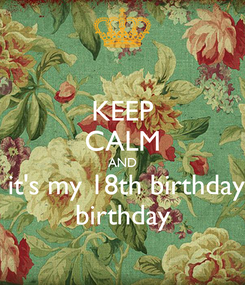 Poster: KEEP CALM AND  it's my 18th birthday birthday