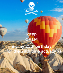 Poster: KEEP CALM and it's my 25th birthday ... for the 28th time actually ;-)